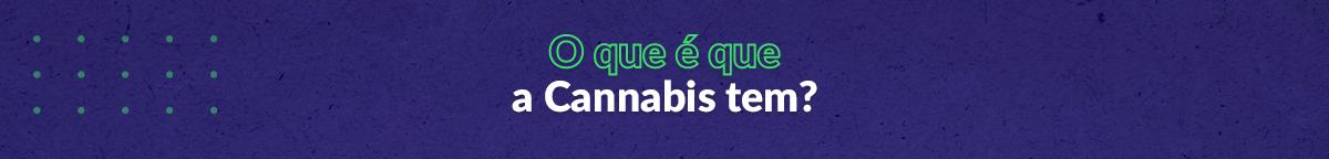 Cannabis Thinking Week - O que é que a Cannabis tem?